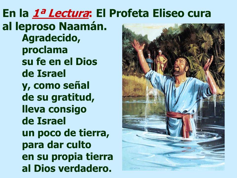 En la 1ª Lectura: El Profeta Eliseo cura al leproso Naamán.