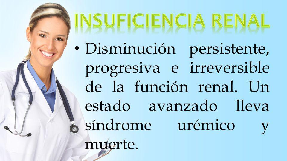 Insuficiencia Renal Disminución persistente, progresiva e irreversible de la función renal.