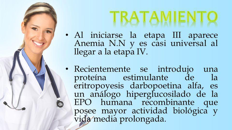 tratamiento Al iniciarse la etapa III aparece Anemia N.N y es casi universal al llegar a la etapa IV.