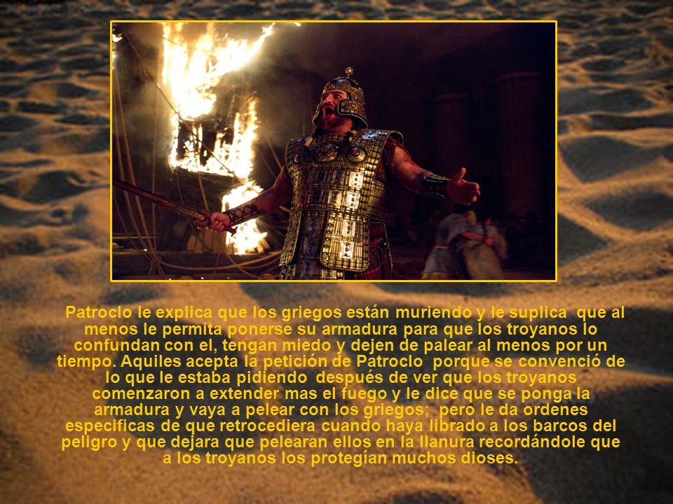 Patroclo le explica que los griegos están muriendo y le suplica que al menos le permita ponerse su armadura para que los troyanos lo confundan con el, tengan miedo y dejen de palear al menos por un tiempo.