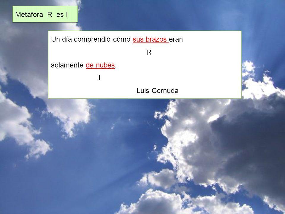 Metáfora R es I Un día comprendió cómo sus brazos eran R solamente de nubes. I Luis Cernuda