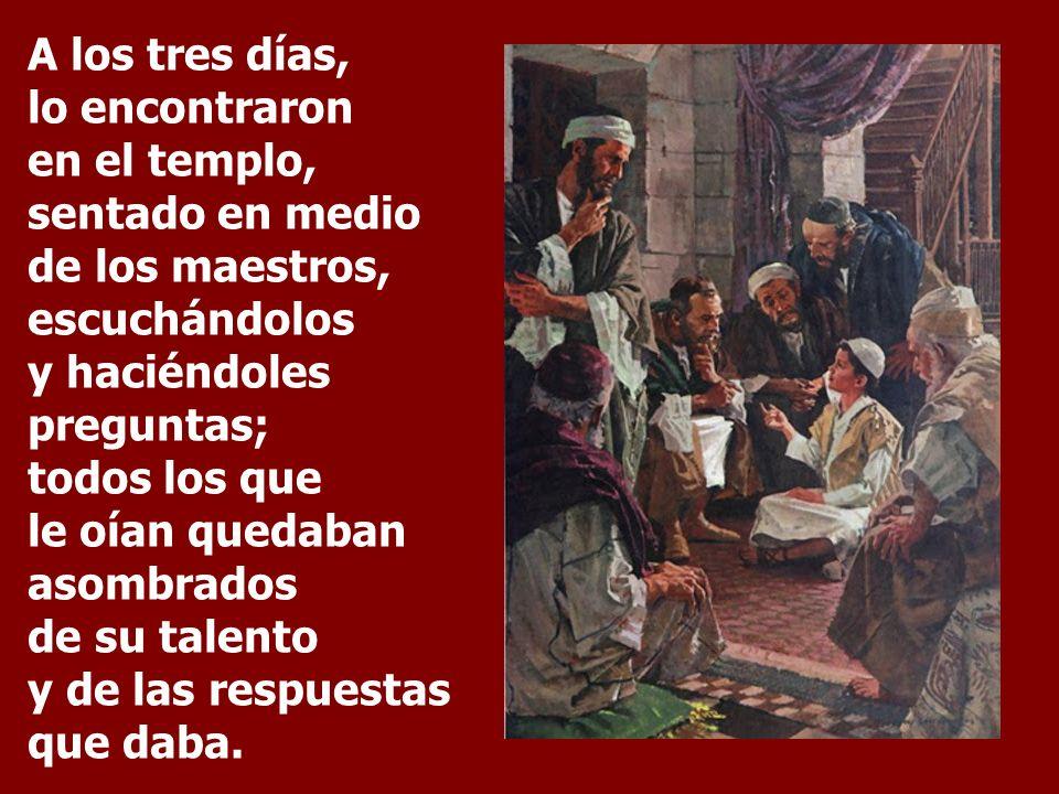 A los tres días, lo encontraron en el templo, sentado en medio de los maestros, escuchándolos y haciéndoles preguntas; todos los que le oían quedaban asombrados de su talento y de las respuestas que daba.