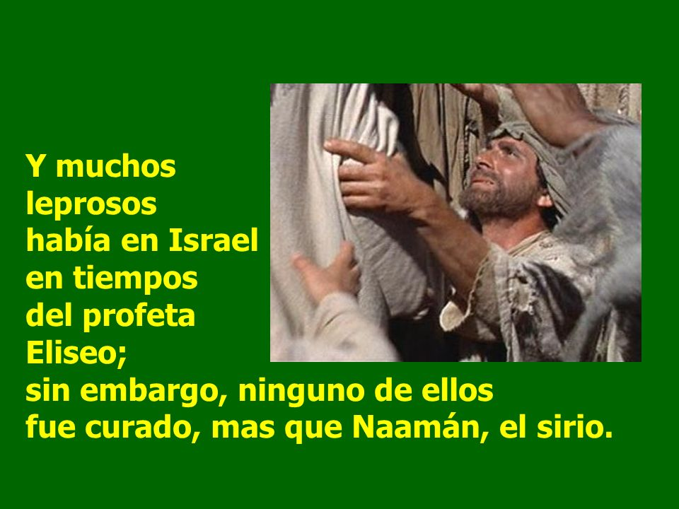 Y muchos leprosos había en Israel en tiempos del profeta Eliseo; sin embargo, ninguno de ellos fue curado, mas que Naamán, el sirio.