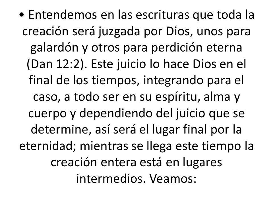 • Entendemos en las escrituras que toda la creación será juzgada por Dios, unos para galardón y otros para perdición eterna (Dan 12:2).