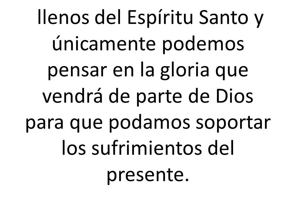 llenos del Espíritu Santo y únicamente podemos pensar en la gloria que vendrá de parte de Dios para que podamos soportar los sufrimientos del presente.