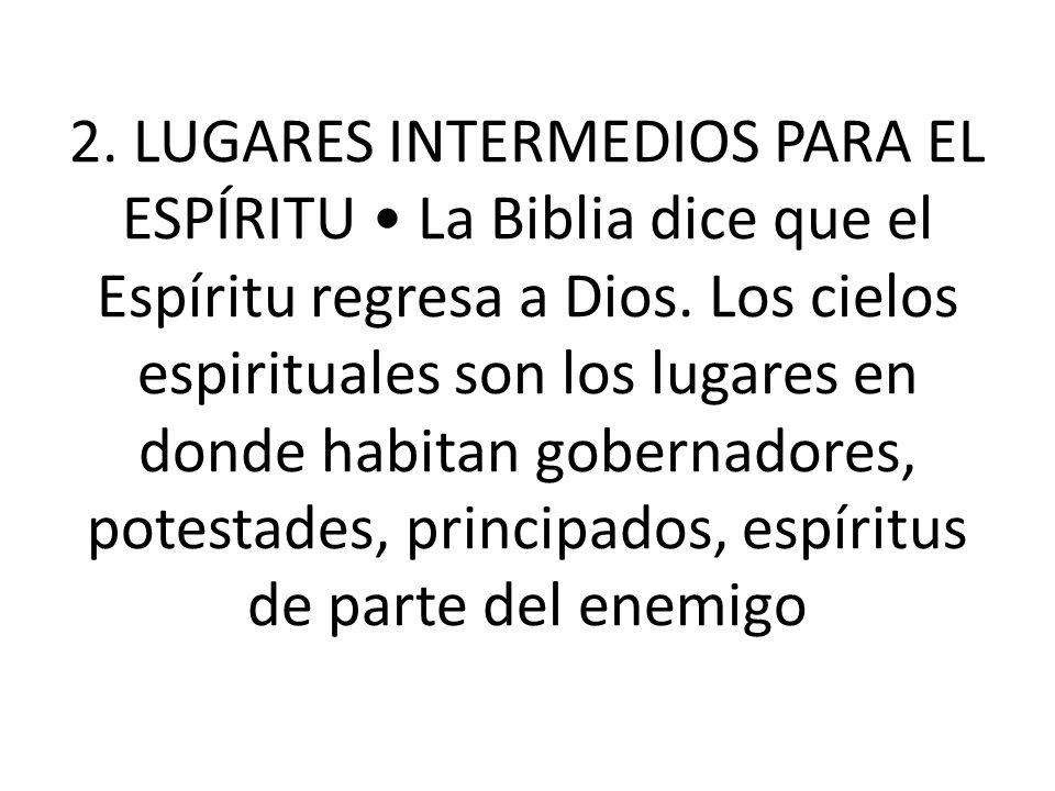 2. LUGARES INTERMEDIOS PARA EL ESPÍRITU • La Biblia dice que el Espíritu regresa a Dios.