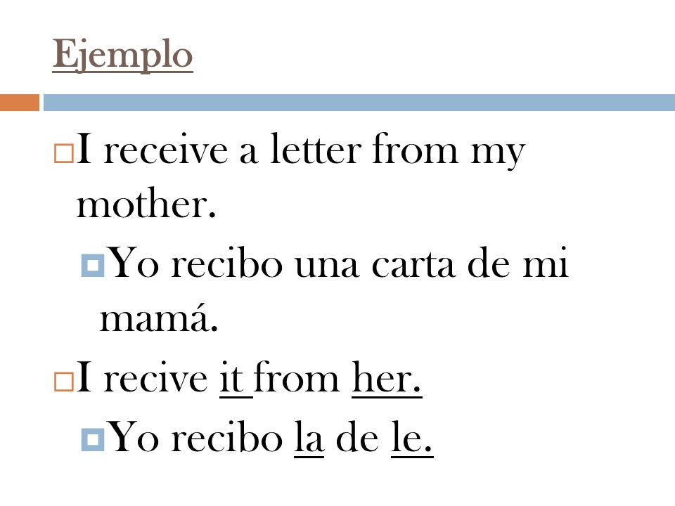 I receive a letter from my mother. Yo recibo una carta de mi mamá.