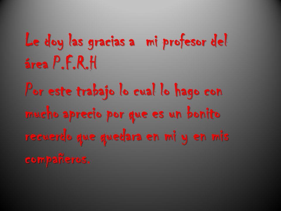 Le doy las gracias a mi profesor del área P. F. R