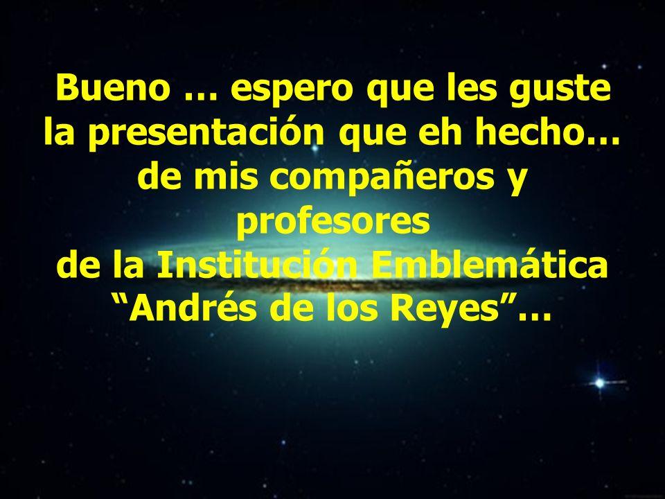 Bueno … espero que les guste la presentación que eh hecho… de mis compañeros y profesores de la Institución Emblemática Andrés de los Reyes …