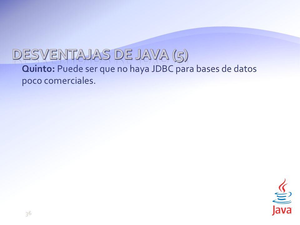 Desventajas de Java (5) Quinto: Puede ser que no haya JDBC para bases de datos poco comerciales. 36