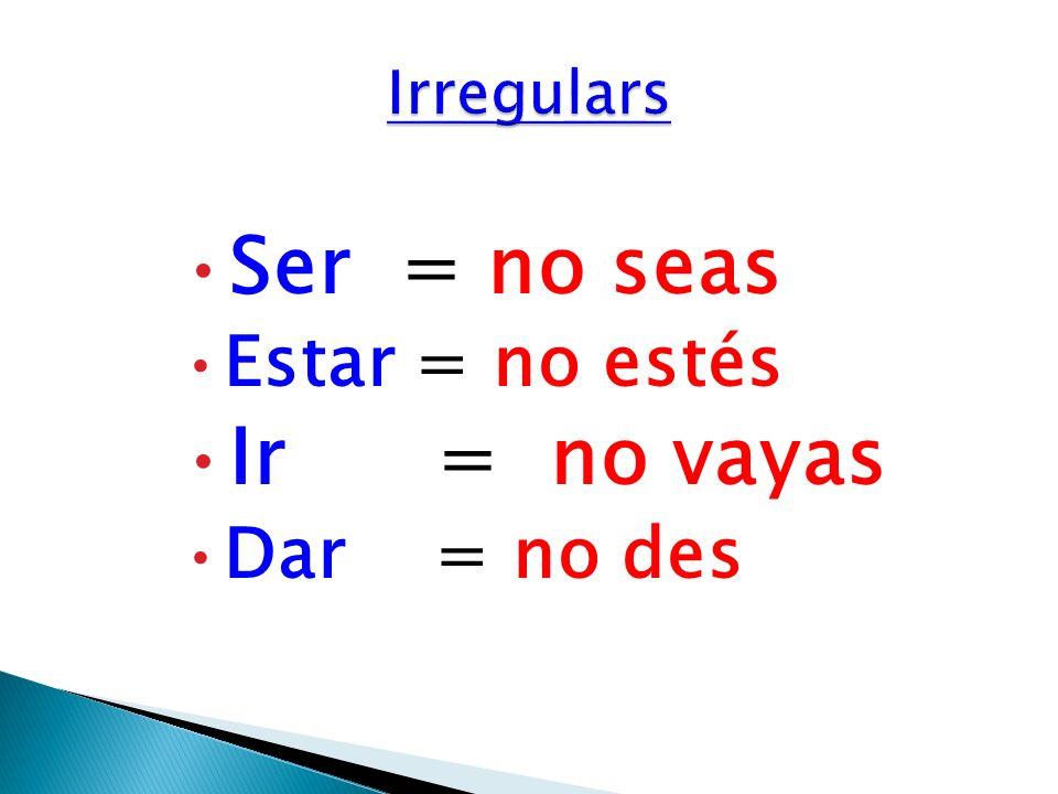 Irregulars Ser = no seas Estar = no estés Ir = no vayas Dar = no des