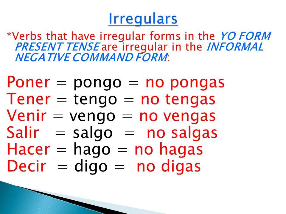 Poner = pongo = no pongas Tener = tengo = no tengas