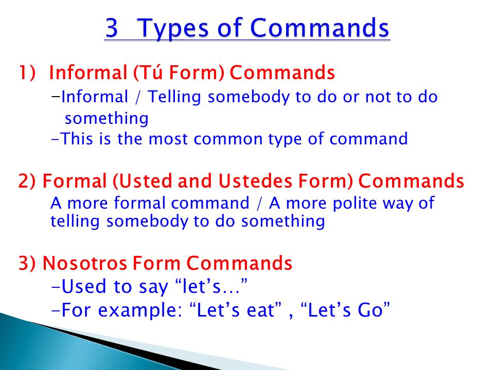 3 Types of Commands 1) Informal (Tú Form) Commands