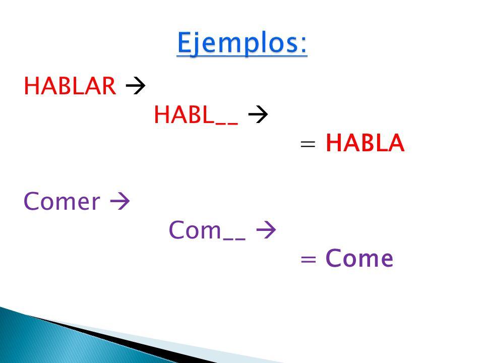 Ejemplos: HABLAR  HABL__  = HABLA Comer  Com__  = Come