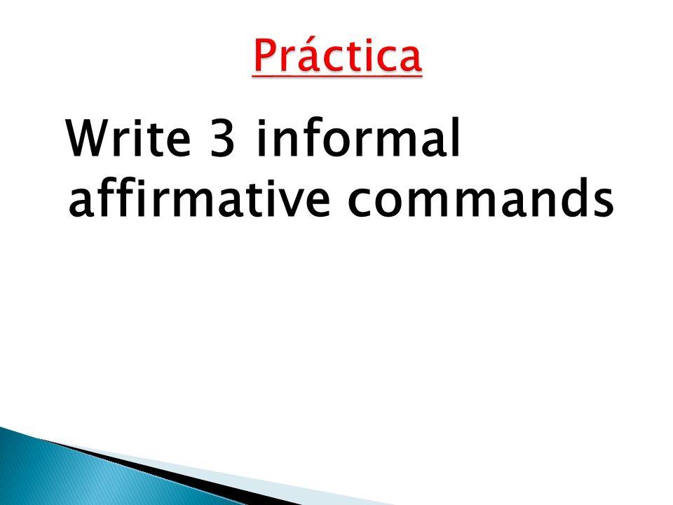 Write 3 informal affirmative commands