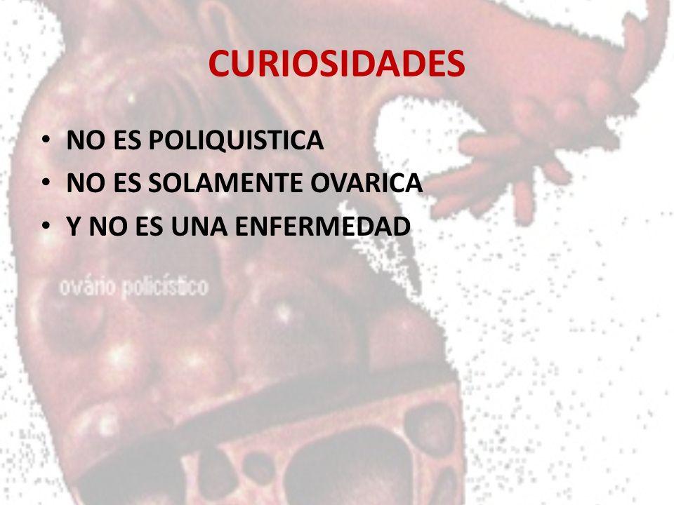 CURIOSIDADES NO ES POLIQUISTICA NO ES SOLAMENTE OVARICA