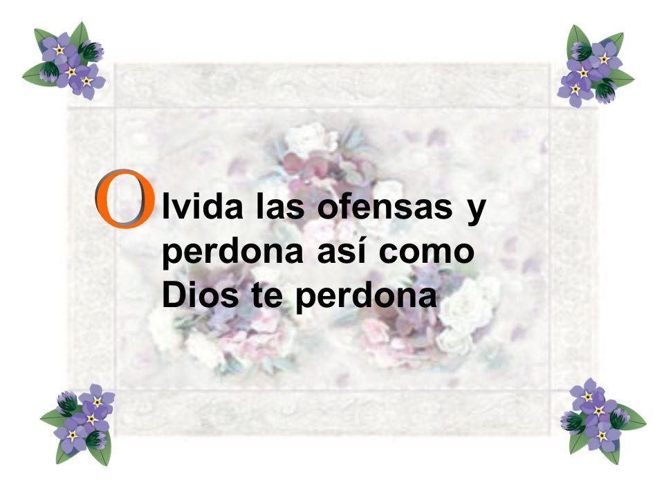 lvida las ofensas y perdona así como Dios te perdona
