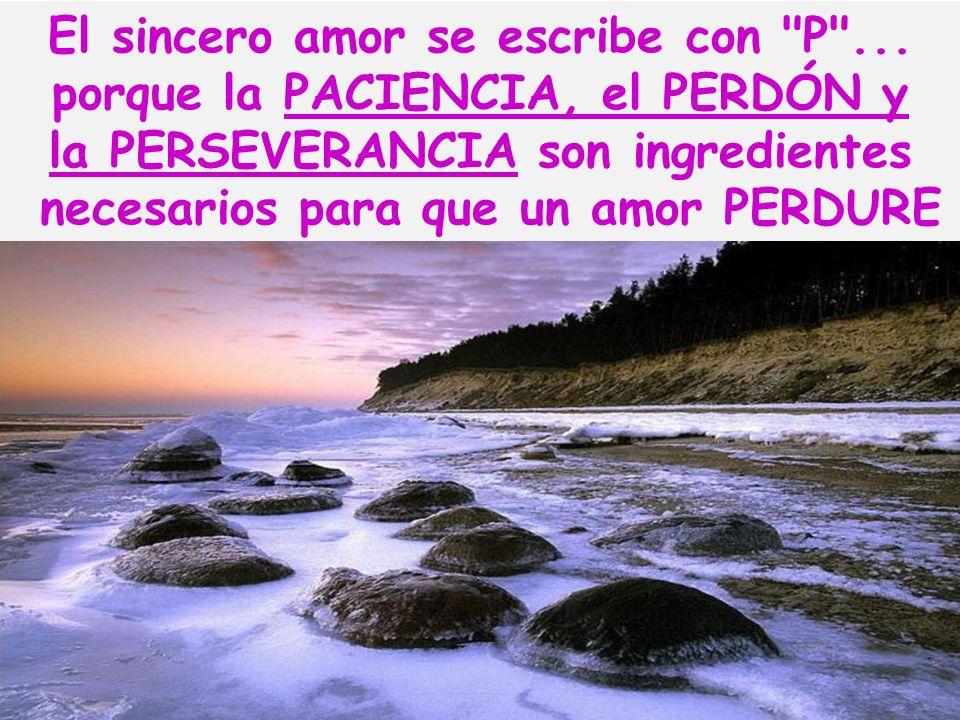 El sincero amor se escribe con P ... porque la PACIENCIA, el PERDÓN y