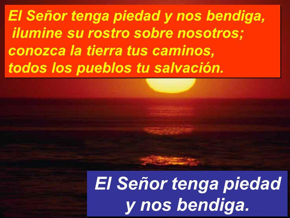 El Señor tenga piedad y nos bendiga.