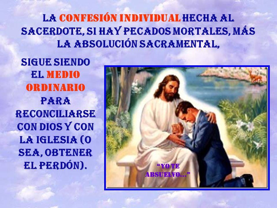 La Confesión individual hecha al sacerdote, si hay pecados mortales, más la absolución sacramental,