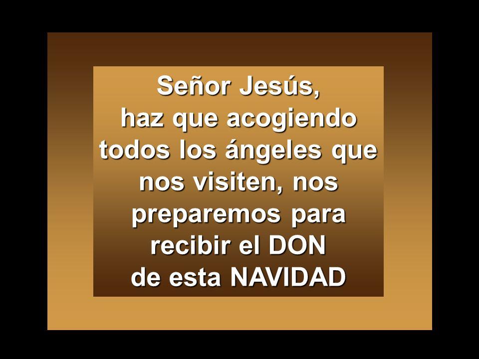 Señor Jesús, haz que acogiendo todos los ángeles que nos visiten, nos preparemos para recibir el DON