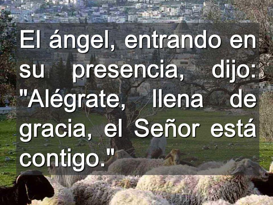 El ángel, entrando en su presencia, dijo: Alégrate, llena de gracia, el Señor está contigo.
