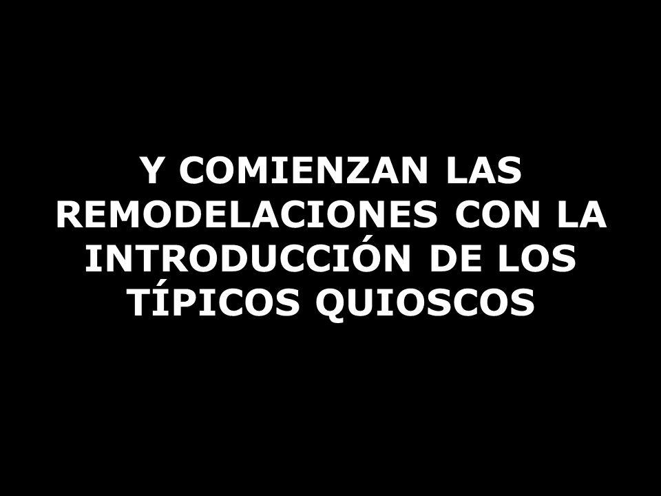 Y COMIENZAN LAS REMODELACIONES CON LA INTRODUCCIÓN DE LOS TÍPICOS QUIOSCOS