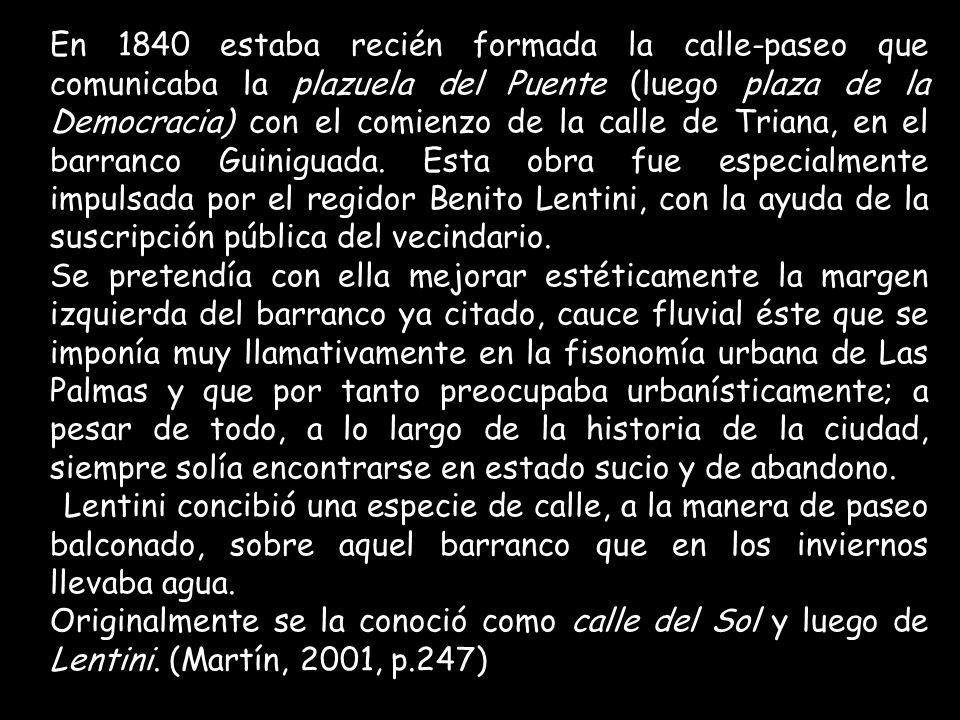 En 1840 estaba recién formada la calle-paseo que comunicaba la plazuela del Puente (luego plaza de la Democracia) con el comienzo de la calle de Triana, en el barranco Guiniguada. Esta obra fue especialmente impulsada por el regidor Benito Lentini, con la ayuda de la suscripción pública del vecindario.