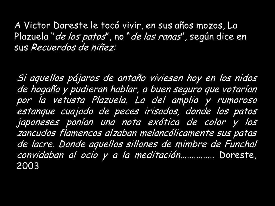 A Victor Doreste le tocó vivir, en sus años mozos, La Plazuela de los patos , no de las ranas , según dice en sus Recuerdos de niñez: