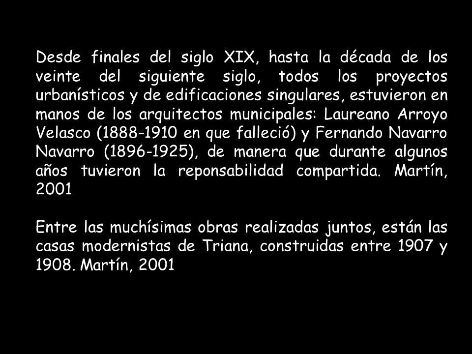 Desde finales del siglo XIX, hasta la década de los veinte del siguiente siglo, todos los proyectos urbanísticos y de edificaciones singulares, estuvieron en manos de los arquitectos municipales: Laureano Arroyo Velasco (1888-1910 en que falleció) y Fernando Navarro Navarro (1896-1925), de manera que durante algunos años tuvieron la reponsabilidad compartida. Martín, 2001