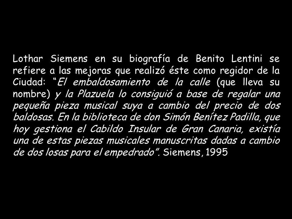 Lothar Siemens en su biografía de Benito Lentini se refiere a las mejoras que realizó éste como regidor de la Ciudad: El embaldosamiento de la calle (que lleva su nombre) y la Plazuela lo consiguió a base de regalar una pequeña pieza musical suya a cambio del precio de dos baldosas.