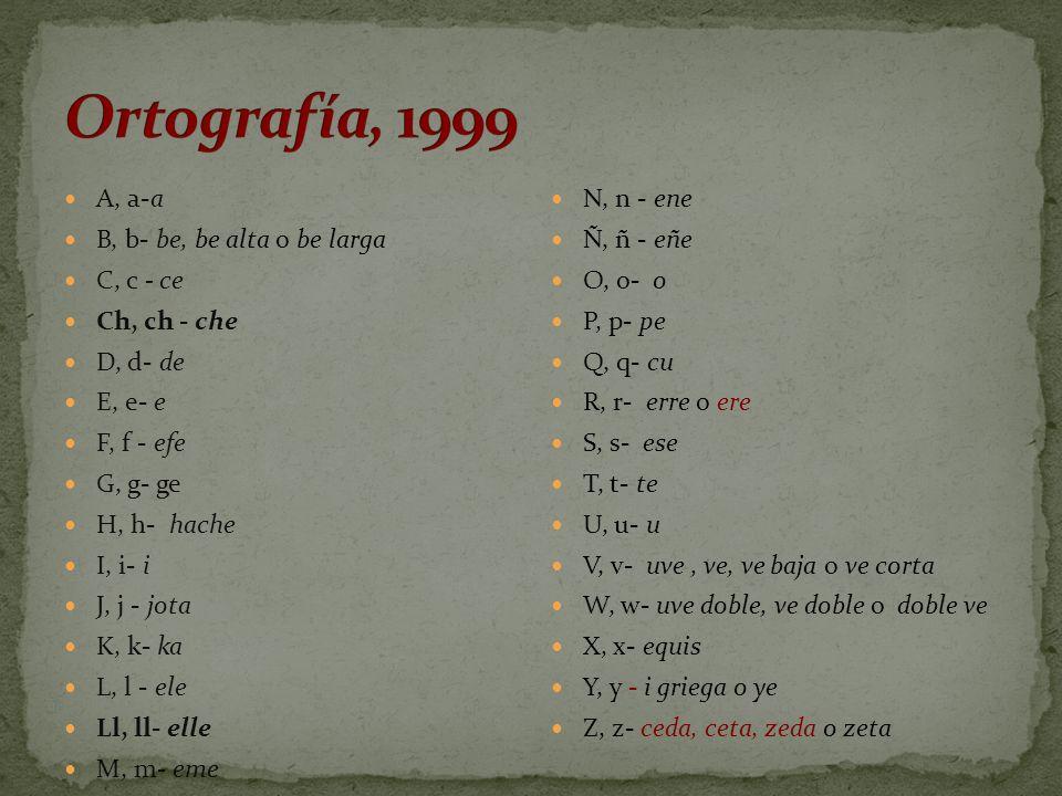 Ortografía, 1999 A, a-a B, b- be, be alta o be larga C, c - ce