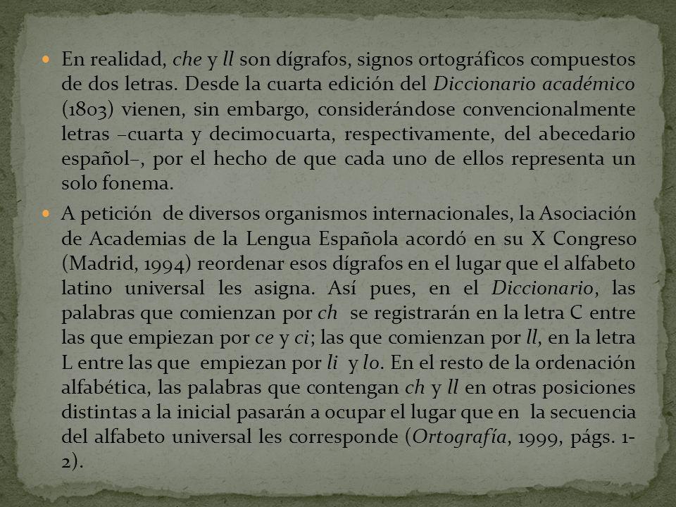 En realidad, che y ll son dígrafos, signos ortográficos compuestos de dos letras. Desde la cuarta edición del Diccionario académico (1803) vienen, sin embargo, considerándose convencionalmente letras –cuarta y decimocuarta, respectivamente, del abecedario español–, por el hecho de que cada uno de ellos representa un solo fonema.