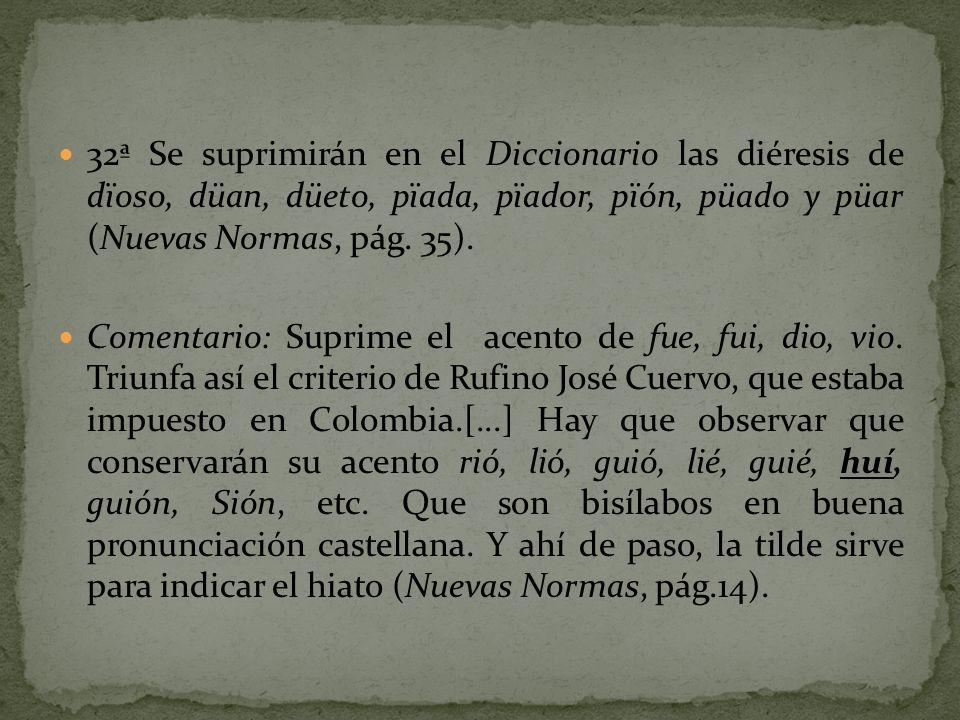 32ª Se suprimirán en el Diccionario las diéresis de dïoso, düan, düeto, pïada, pïador, pïón, püado y püar (Nuevas Normas, pág. 35).