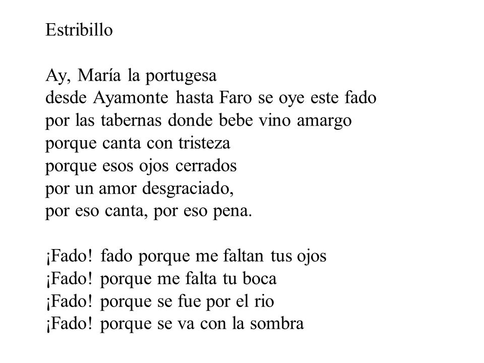 Estribillo Ay, María la portugesa desde Ayamonte hasta Faro se oye este fado por las tabernas donde bebe vino amargo porque canta con tristeza porque esos ojos cerrados por un amor desgraciado, por eso canta, por eso pena. ¡Fado.