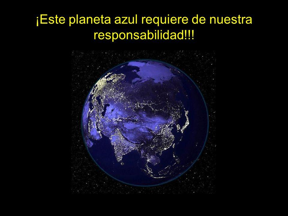 ¡Este planeta azul requiere de nuestra responsabilidad!!!