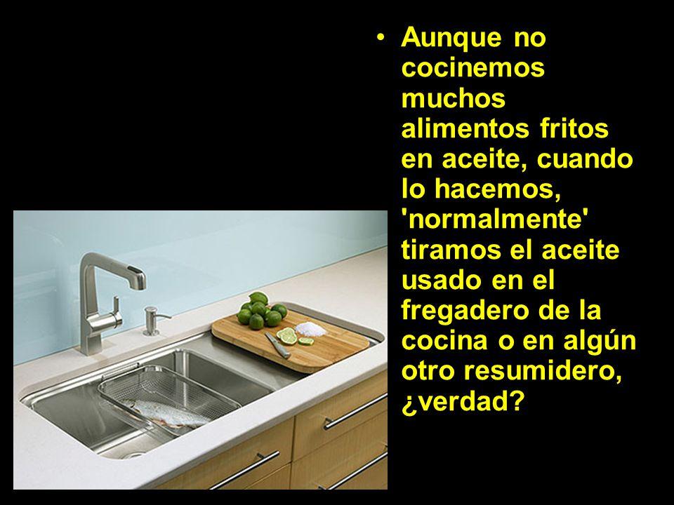 Aunque no cocinemos muchos alimentos fritos en aceite, cuando lo hacemos, normalmente tiramos el aceite usado en el fregadero de la cocina o en algún otro resumidero, ¿verdad