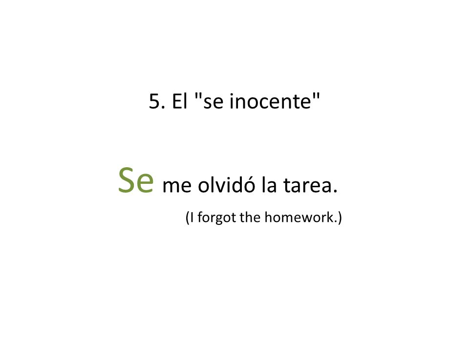5. El se inocente Se me olvidó la tarea. (I forgot the homework.)