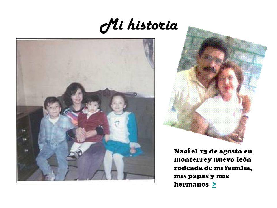 Mi historia Nací el 13 de agosto en monterrey nuevo león rodeada de mi familia, mis papas y mis hermanos >
