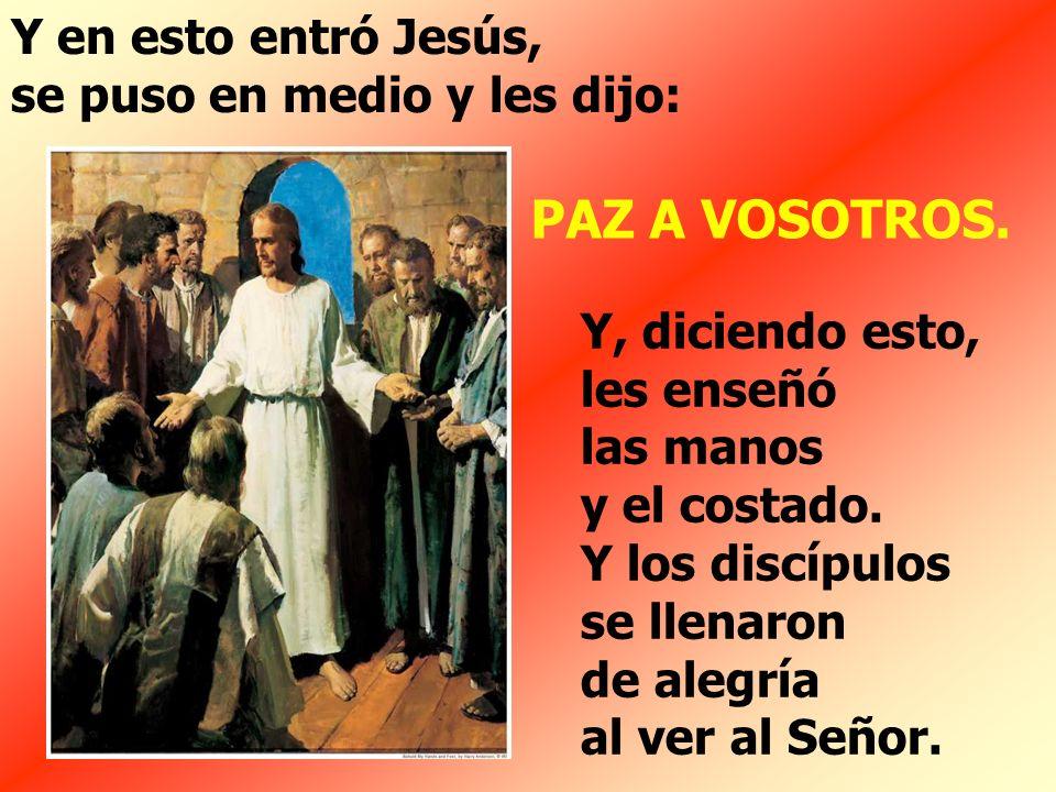PAZ A VOSOTROS. Y en esto entró Jesús, se puso en medio y les dijo: