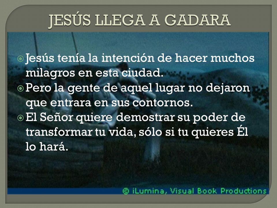 JESÚS LLEGA A GADARA Jesús tenía la intención de hacer muchos milagros en esta ciudad.