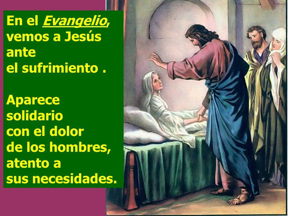 En el Evangelio, vemos a Jesús ante el sufrimiento .