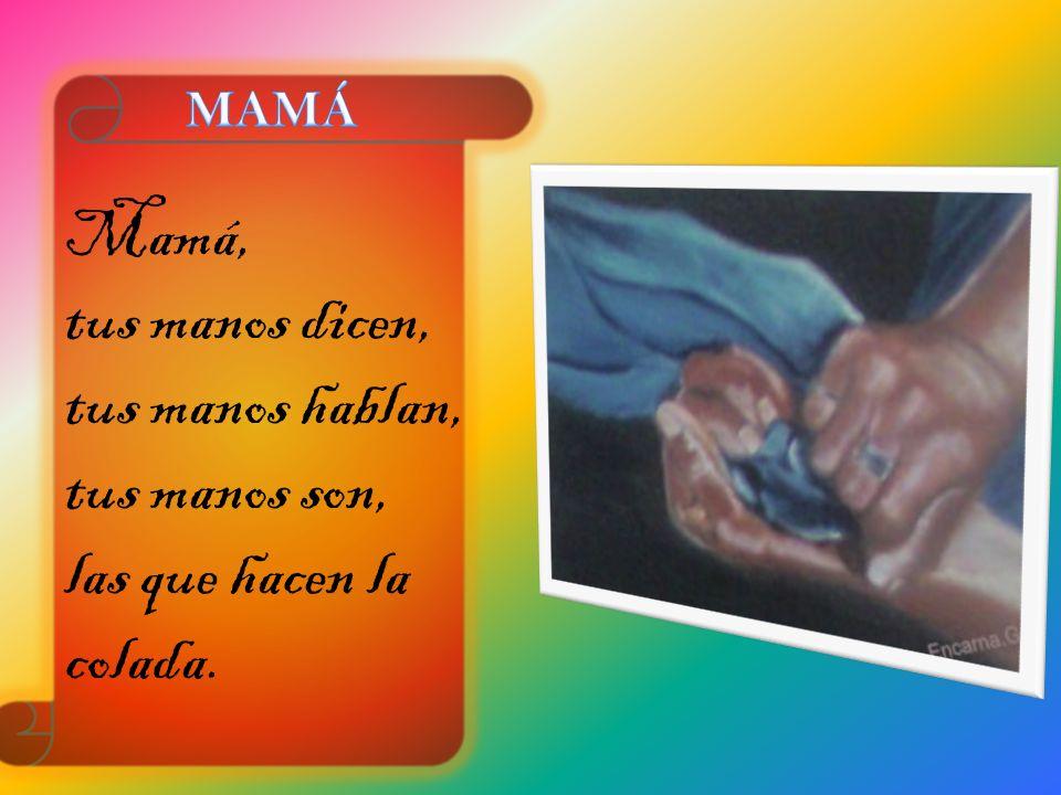 Mamá, tus manos dicen, tus manos hablan, tus manos son,