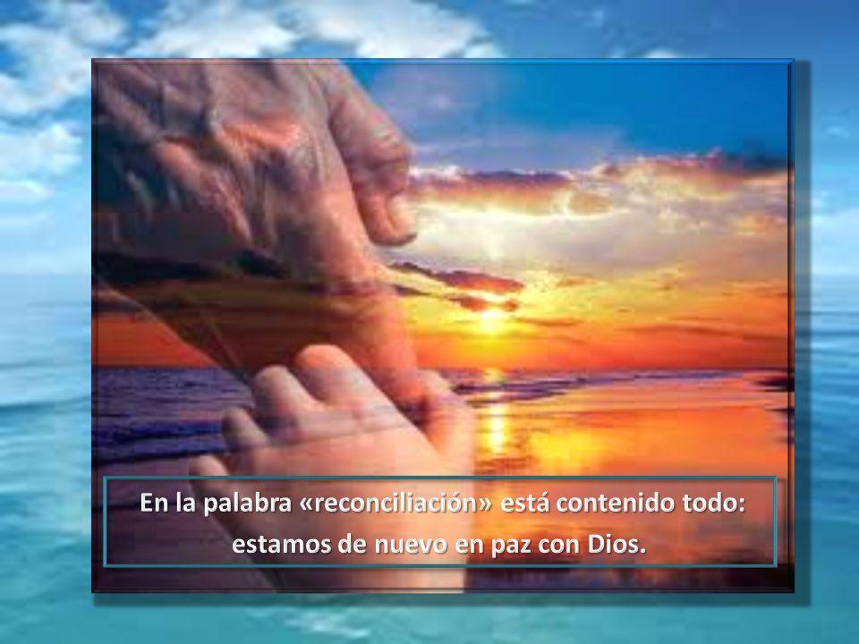 En la palabra «reconciliación» está contenido todo: estamos de nuevo en paz con Dios.