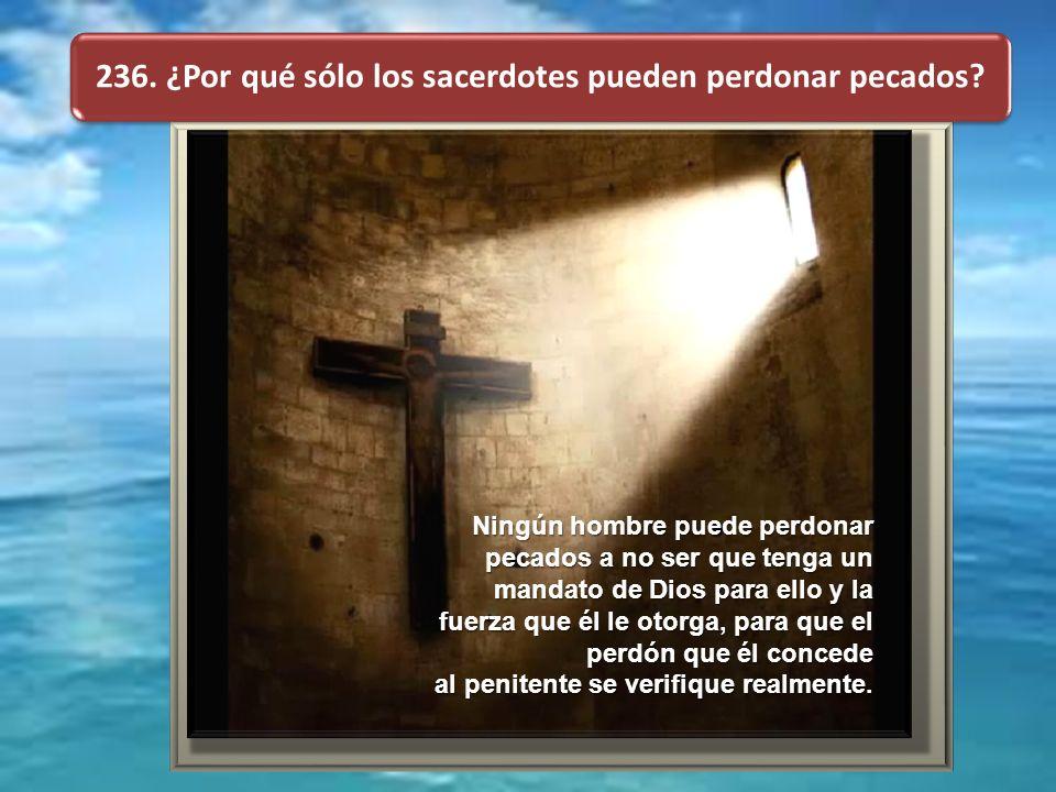 236. ¿Por qué sólo los sacerdotes pueden perdonar pecados