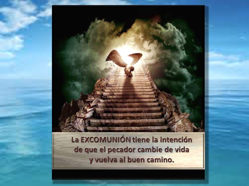 La EXCOMUNIÓN tiene la intención de que el pecador cambie de vida y vuelva al buen camino.