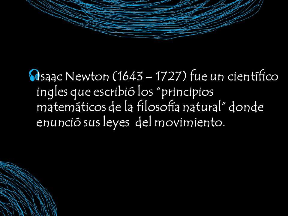 Isaac Newton (1643 – 1727) fue un científico ingles que escribió los principios matemáticos de la filosofía natural donde enunció sus leyes del movimiento.