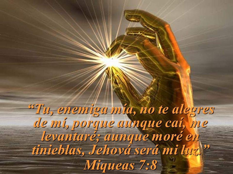 Tu, enemiga mía, no te alegres de mí, porque aunque caí, me levantaré; aunque moré en tinieblas, Jehová será mi luz.