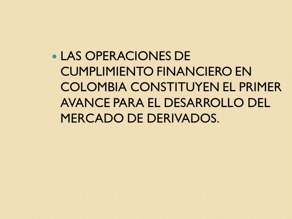 LAS OPERACIONES DE CUMPLIMIENTO FINANCIERO EN COLOMBIA CONSTITUYEN EL PRIMER AVANCE PARA EL DESARROLLO DEL MERCADO DE DERIVADOS.