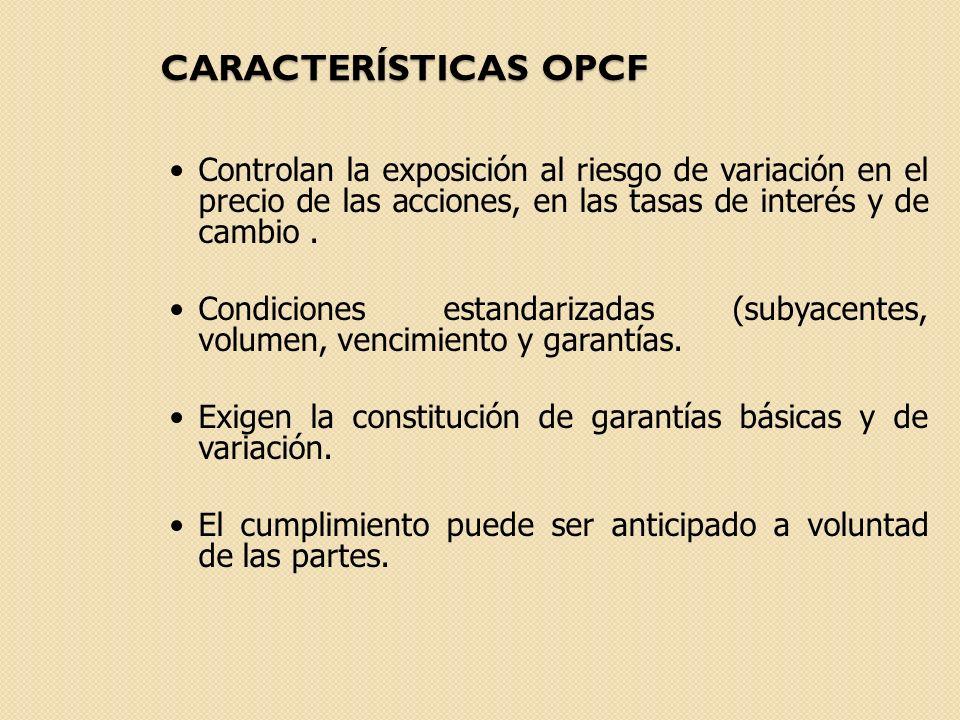 CARACTERÍSTICAS OPCF Controlan la exposición al riesgo de variación en el precio de las acciones, en las tasas de interés y de cambio .